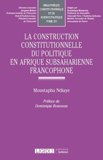 La construction constitutionnelle du politique en Afrique subsaharienne francophone