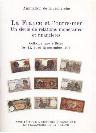 La France et l'outre-mer. Un siècle de relations monétaires et financières