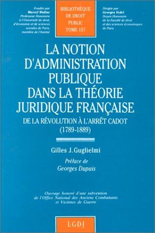 La notion d'administration publique dans la théorie juridique française, de la Révolution à l'arrêt Cadot (1789-1889)