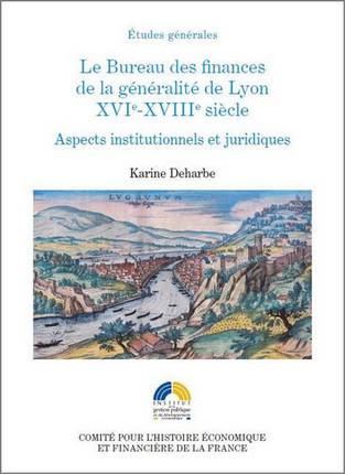Le Bureau des finances de la généralité de Lyon XVIe-XVIIIe siècles. Aspects institutionnels et juridiques