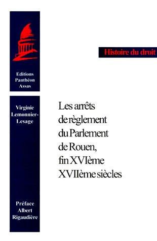 Les arrêts de règlement du parlement de Rouen, fin XVIe-XVIIe siècle. (Coll. Histoire du Droit)