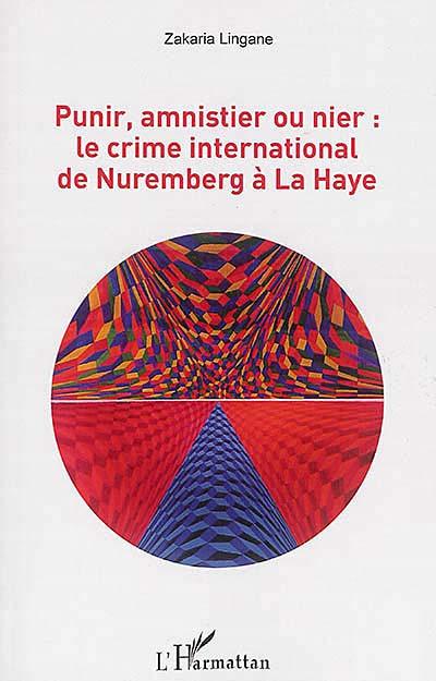 Punir, amnistier ou nier : le crime international de Nuremberg à La Haye