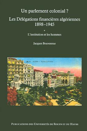 Un parlement colonial ? Les Délégations financières algériennes 1898-1945