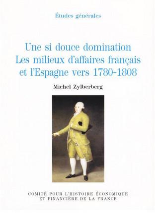 Une si douce domination. Les milieux d'affaires français et l'Espagne vers 1780-1808