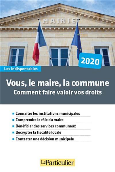 Vous, le maire, la commune : comment faire valoir vos droits 2020
