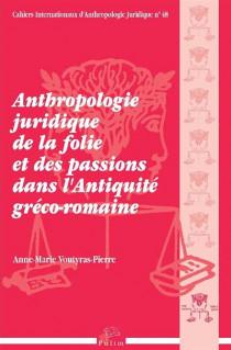 Anthropologie juridique de la folie et des passions dans l'Antiquité gréco-romaine