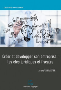Créer et développer son entreprise : les clés juridiques et fiscales