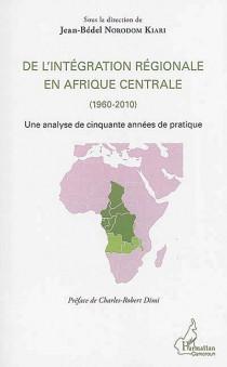 De l'intégration régionale en Afrique Centrale (1960-2010)