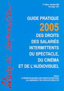 Guide pratique 2005 des droits des salariés intermittents du spectacle, du cinéma et de l'audiovisuel