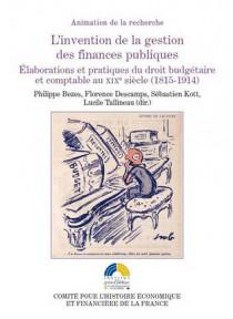 L'invention de la gestion des finances publiques. Élaborations et pratiques du droit budgétaire et comptable au XIXe siècle (1815-1914)