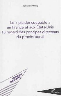 """Le """"plaider coupable"""" en France et aux Etats-Unis au regard des principes directeurs du procès pénal"""