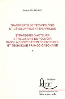 Transferts de technologie et développement en Afrique - Stratégies d'acteurs et relations de pouvoir dans la coopération scientifique et technique franco-gabonaise
