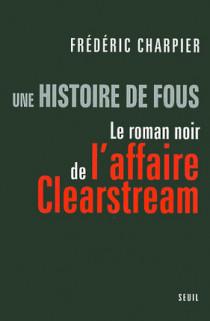 Une histoire de fous - Le roman noir de l'affaire Clearstream
